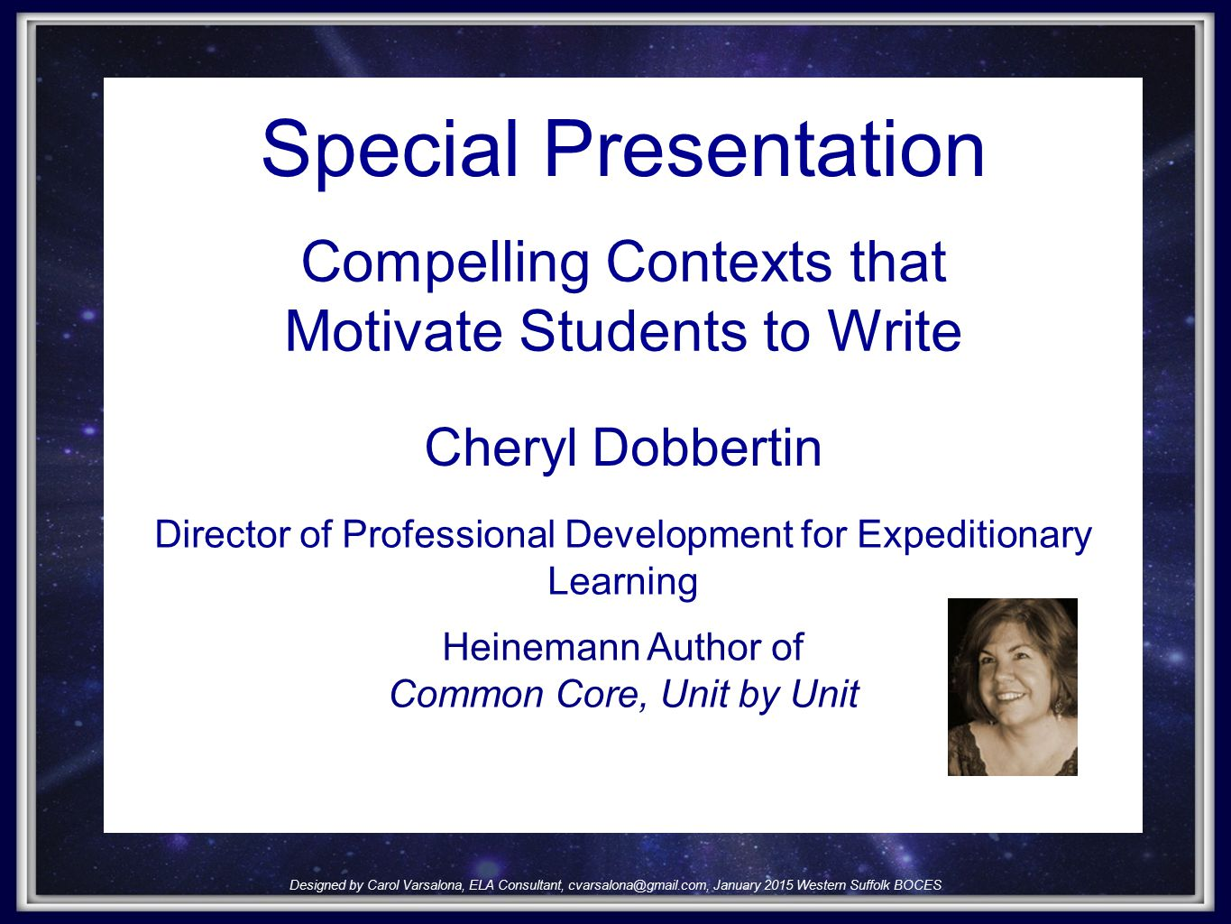 Designed by Carol Varsalona, ELA Consultant, cvarslaona@gmail.com, July 2, 2014cvarslaona@gmail.com Special Presentation Cheryl Dobbertin Designed by Carol Varsalona, ELA Consultant, cvarsalona@gmail.com, January 2015 Western Suffolk BOCES Compelling Contexts that Motivate Students to Write Director of Professional Development for Expeditionary Learning Heinemann Author of Common Core, Unit by Unit