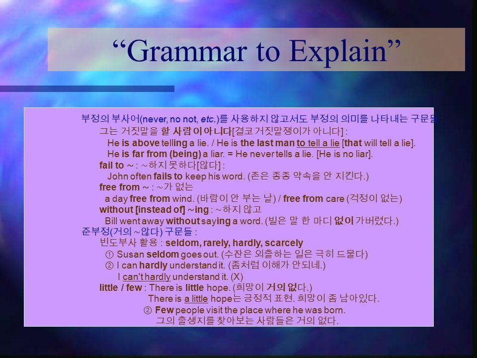 """Grammar to Explain"" 부정의 부사어 (never, no not, etc.) 를 사용하지 않고서도 부정의 의미를 나타내는 구문들 : 그는 거짓말을 할 사람이 아니다 [ 결코 거짓말쟁이가 아니다 ] : He is above telling a lie. / H"