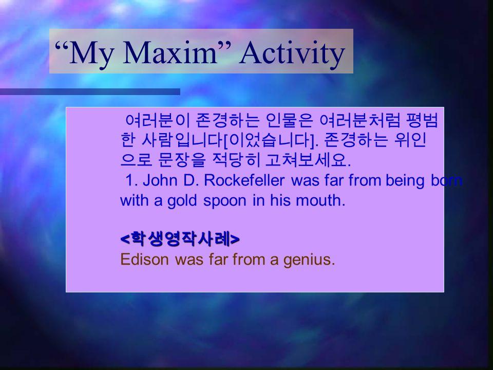 """My Maxim"" Activity 여러분이 존경하는 인물은 여러분처럼 평범 한 사람입니다 [ 이었습니다 ]. 존경하는 위인 으로 문장을 적당히 고쳐보세요. 1. John D. Rockefeller was far from being born with a gold spo"