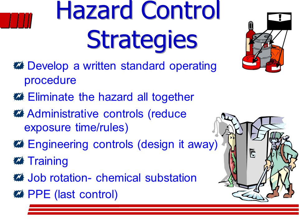  Develop a written standard operating procedure  Eliminate the hazard all together  Administrative controls (reduce exposure time/rules)  Engineering controls (design it away)  Training  Job rotation- chemical substation  PPE (last control)