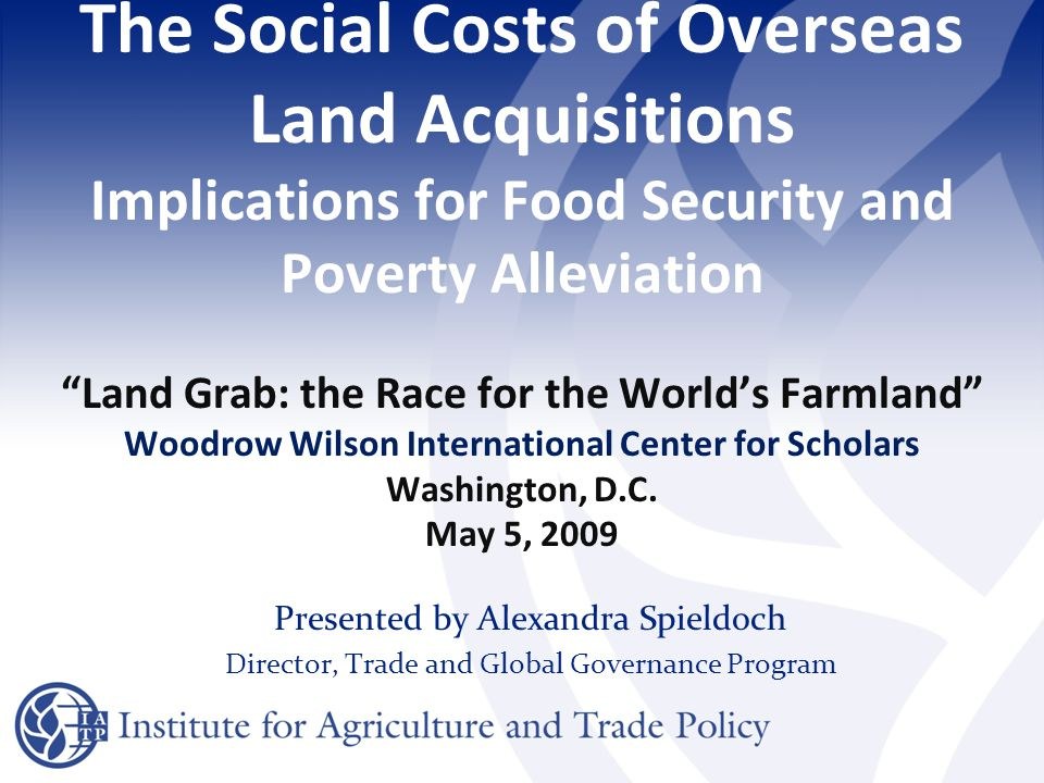 The Social Costs of Overseas Land Acquisitions Implications for Food Security and Poverty Alleviation Land Grab: the Race for the World's Farmland Woodrow Wilson International Center for Scholars Washington, D.C.