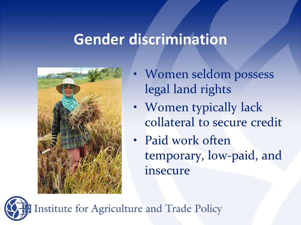 Gender discrimination Women seldom possess legal land rights Women typically lack collateral to secure credit Paid work often temporary, low-paid, and insecure