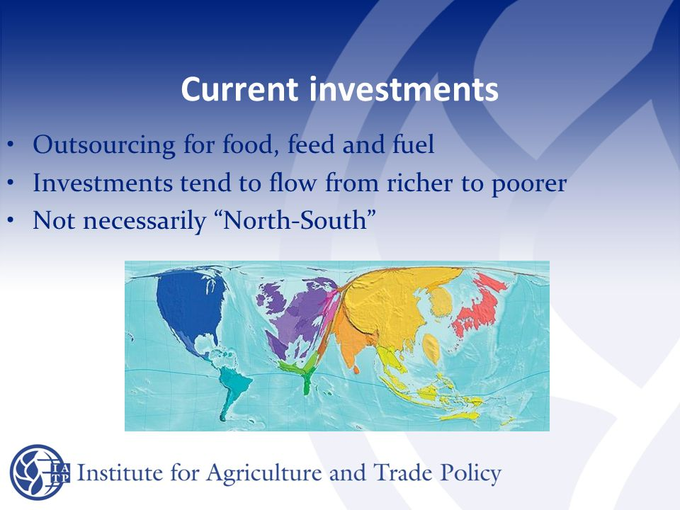 Current investments: examples China seeking offshore biofuels and food production in Africa South Korean food production in Mongolia and Russia Gulf Corporation Council outsourcing food production to Sudan and Pakistan Kenya to supply produce to Qatar