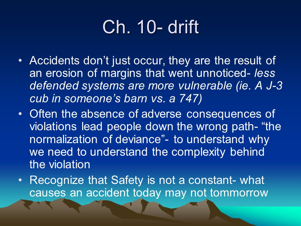 Ch. 10- drift Accidents don't just occur, they are the result of an erosion of margins that went unnoticed- less defended systems are more vulnerable
