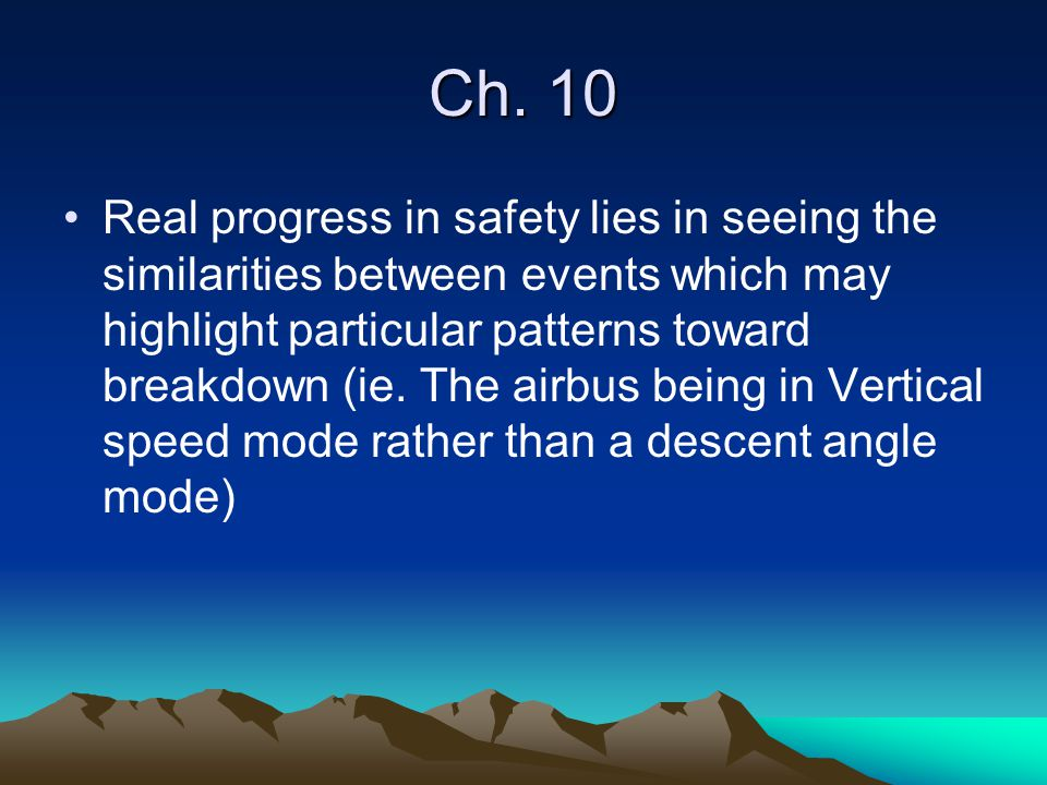 Ch. 10 Real progress in safety lies in seeing the similarities between events which may highlight particular patterns toward breakdown (ie. The airbus