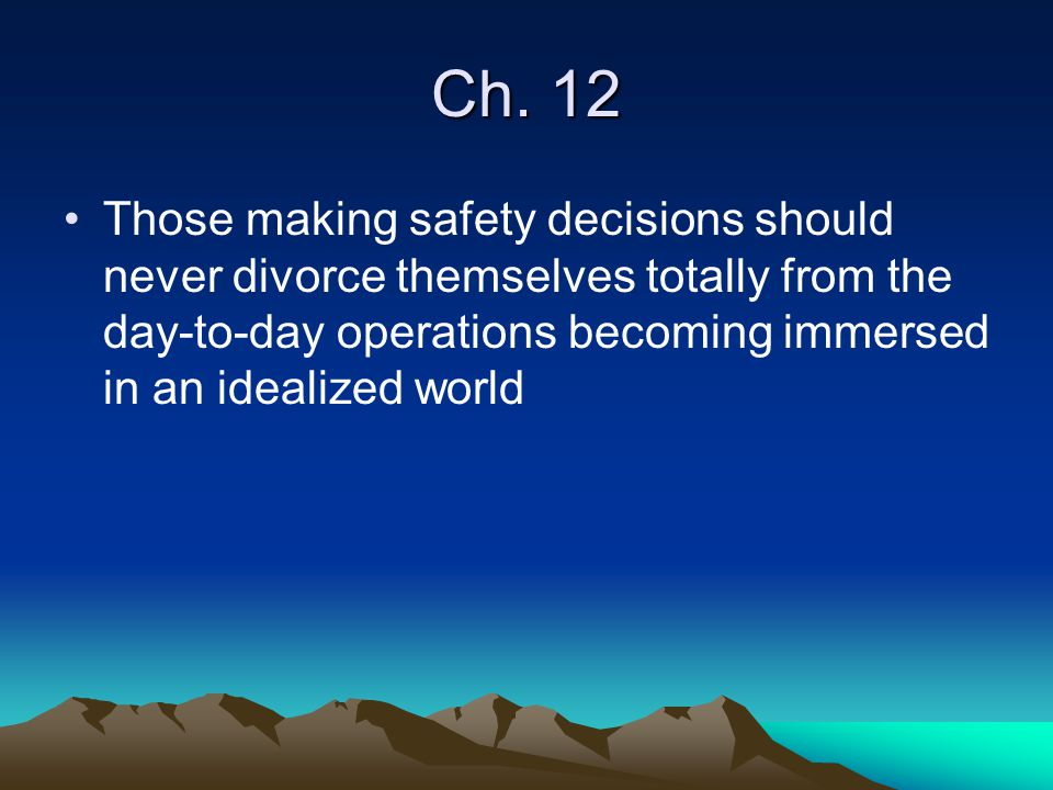 Ch. 12 Those making safety decisions should never divorce themselves totally from the day-to-day operations becoming immersed in an idealized world