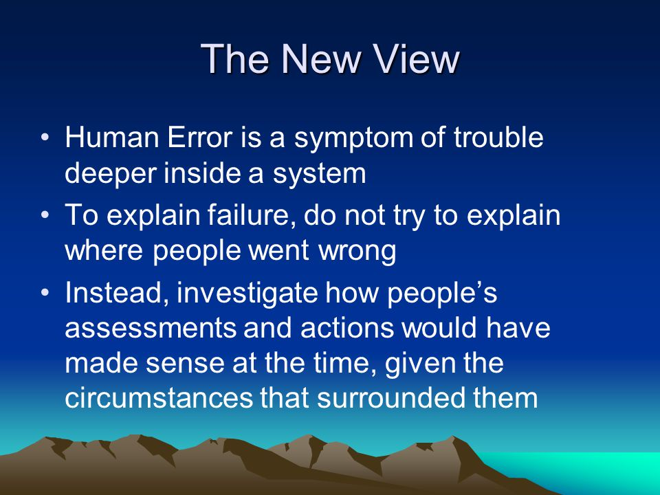 Chapter 7- New View Human error is not the cause, it is the effect or symptom of deeper trouble Human error is not random, it is systematically connected to features of people's tools, tasks and operating environment Human error is not the conclusion of an investigation, it is the beginning