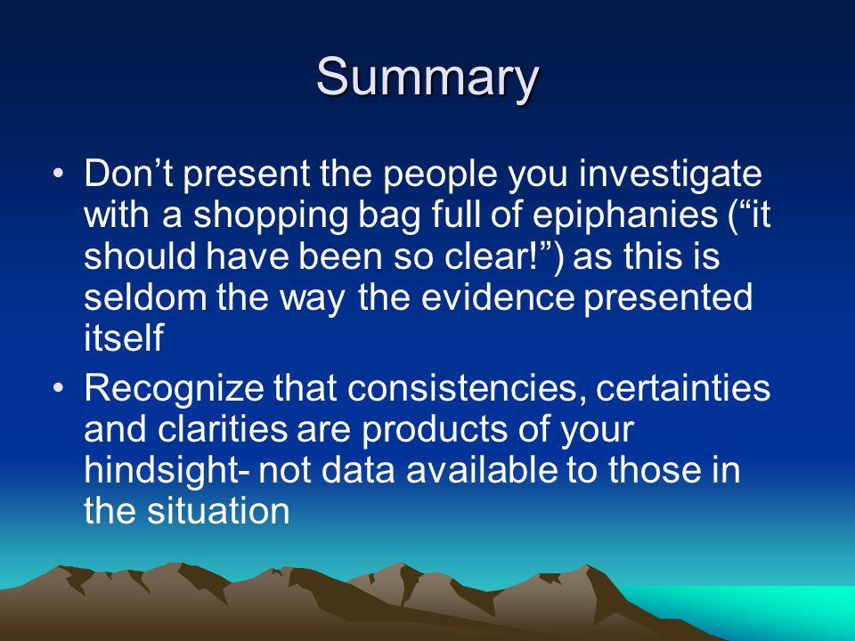 Summary Don't present the people you investigate with a shopping bag full of epiphanies ( it should have been so clear! ) as this is seldom the way the evidence presented itself Recognize that consistencies, certainties and clarities are products of your hindsight- not data available to those in the situation