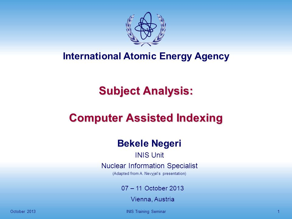 International Atomic Energy Agency October 2013INIS Training Seminar1 Subject Analysis: Computer Assisted Indexing 07 – 11 October 2013 Vienna, Austria Bekele Negeri INIS Unit Nuclear Information Specialist (Adapted from A.