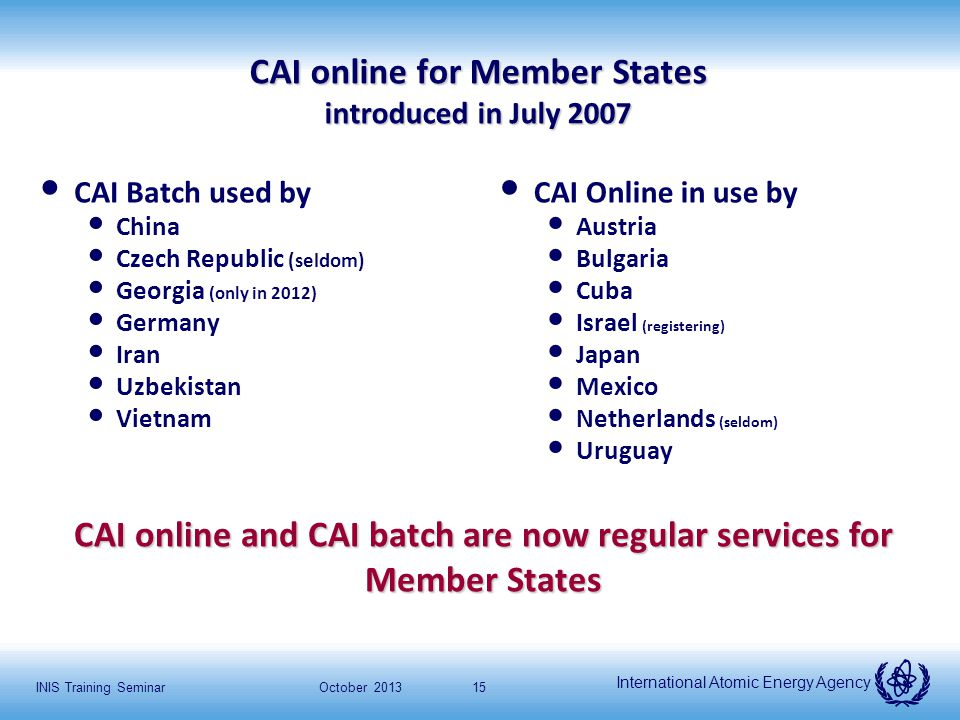 International Atomic Energy Agency October 2013INIS Training Seminar15 CAI online for Member States introduced in July 2007 CAI Batch used by China Czech Republic (seldom) Georgia (only in 2012) Germany Iran Uzbekistan Vietnam CAI Online in use by Austria Bulgaria Cuba Israel (registering) Japan Mexico Netherlands (seldom) Uruguay CAI online and CAI batch are now regular services for Member States