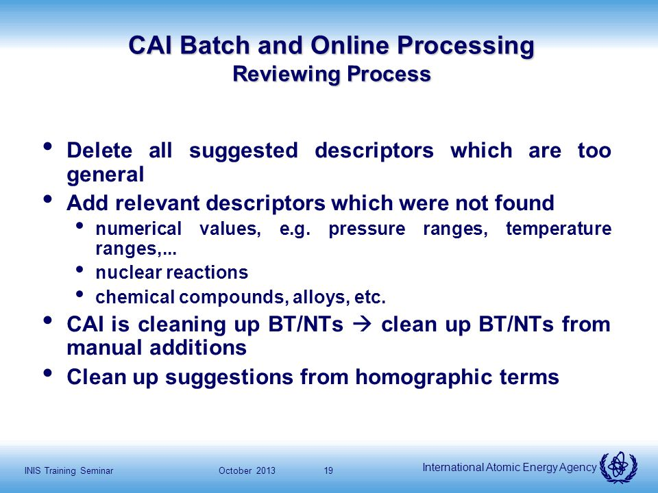 International Atomic Energy Agency October 2013INIS Training Seminar19 CAI Batch and Online Processing Reviewing Process Delete all suggested descriptors which are too general Add relevant descriptors which were not found numerical values, e.g.