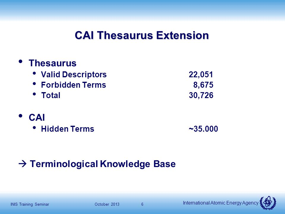 International Atomic Energy Agency October 2013INIS Training Seminar7 CAI Thesaurus extension Hidden terms are character patterns representing the different appearances of a concept in the free text, which is indexed by one or more descriptors.