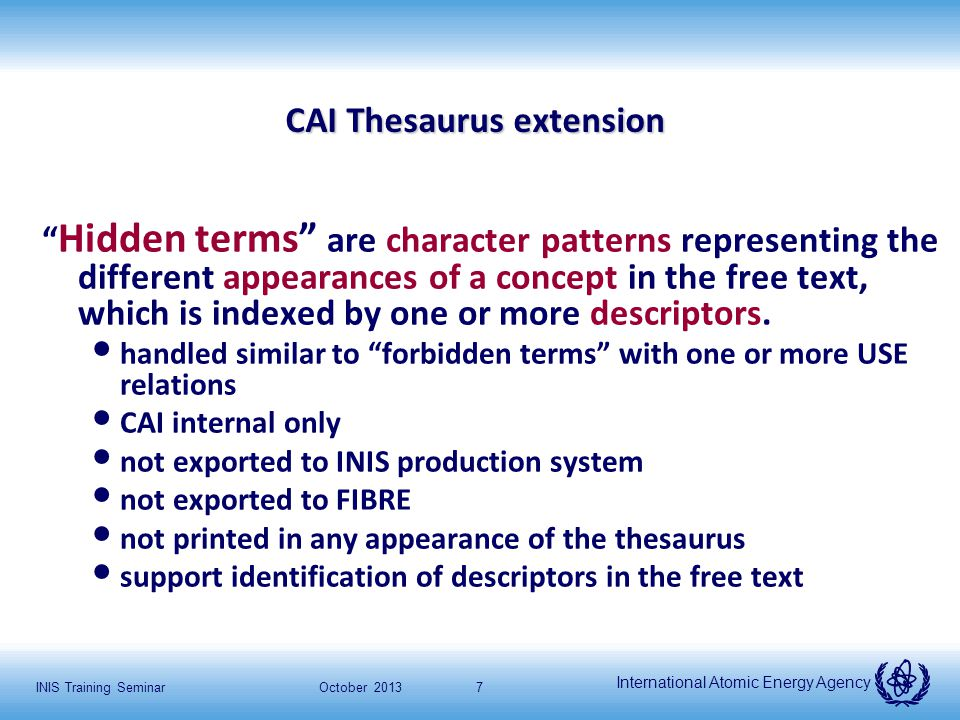 """International Atomic Energy Agency October 2013INIS Training Seminar7 CAI Thesaurus extension """" Hidden terms"""" are character patterns representing the"""