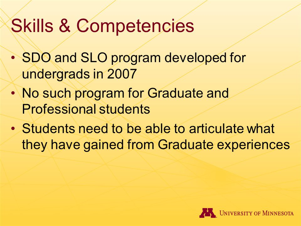 Skills & Competencies SDO and SLO program developed for undergrads in 2007 No such program for Graduate and Professional students Students need to be able to articulate what they have gained from Graduate experiences