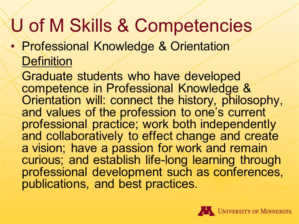 U of M Skills & Competencies Professional Knowledge & Orientation Definition Graduate students who have developed competence in Professional Knowledge