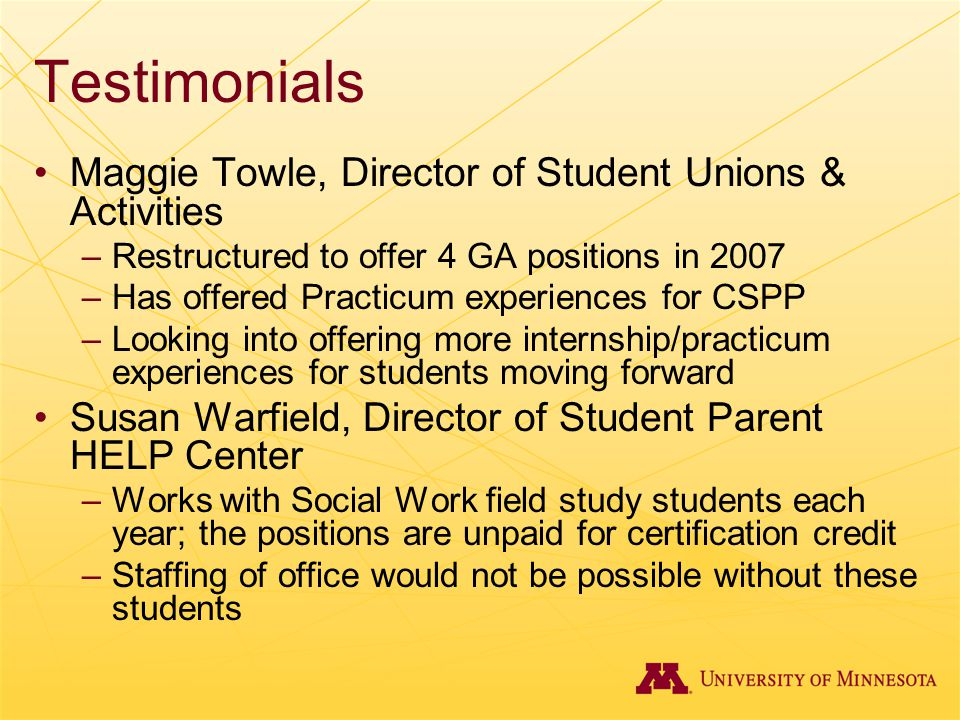 Testimonials Maggie Towle, Director of Student Unions & Activities –Restructured to offer 4 GA positions in 2007 –Has offered Practicum experiences fo