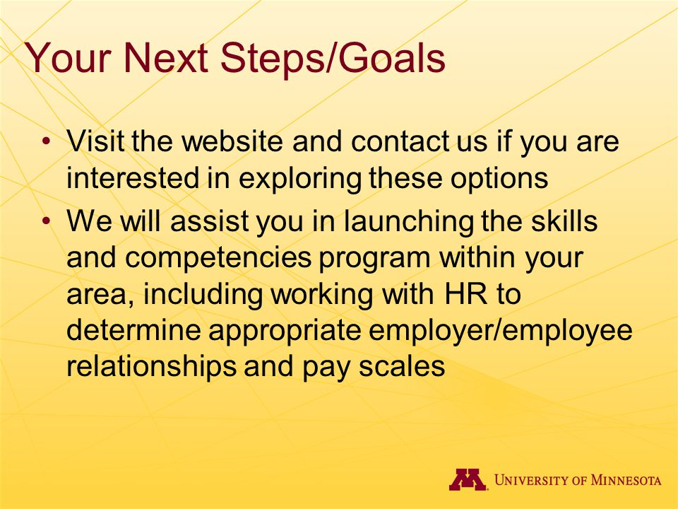 Your Next Steps/Goals Visit the website and contact us if you are interested in exploring these options We will assist you in launching the skills and competencies program within your area, including working with HR to determine appropriate employer/employee relationships and pay scales