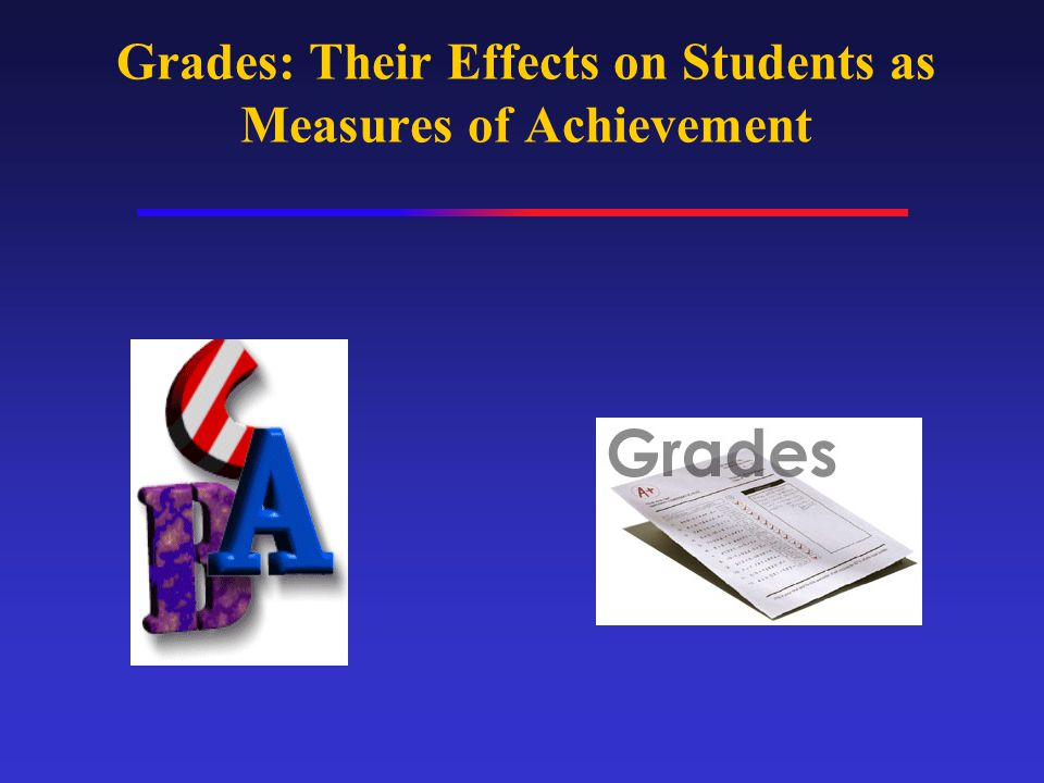 Purposes of Grades To compare students to one another or to some standard (e.g., GPA of 2.0 to graduate).