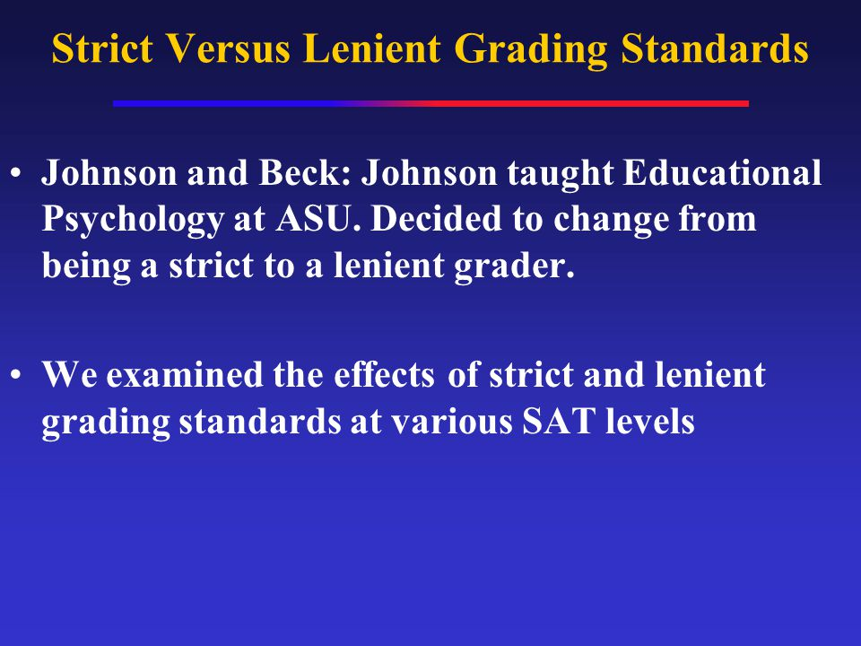 Strict Versus Lenient Grading Standards Johnson and Beck: Johnson taught Educational Psychology at ASU.