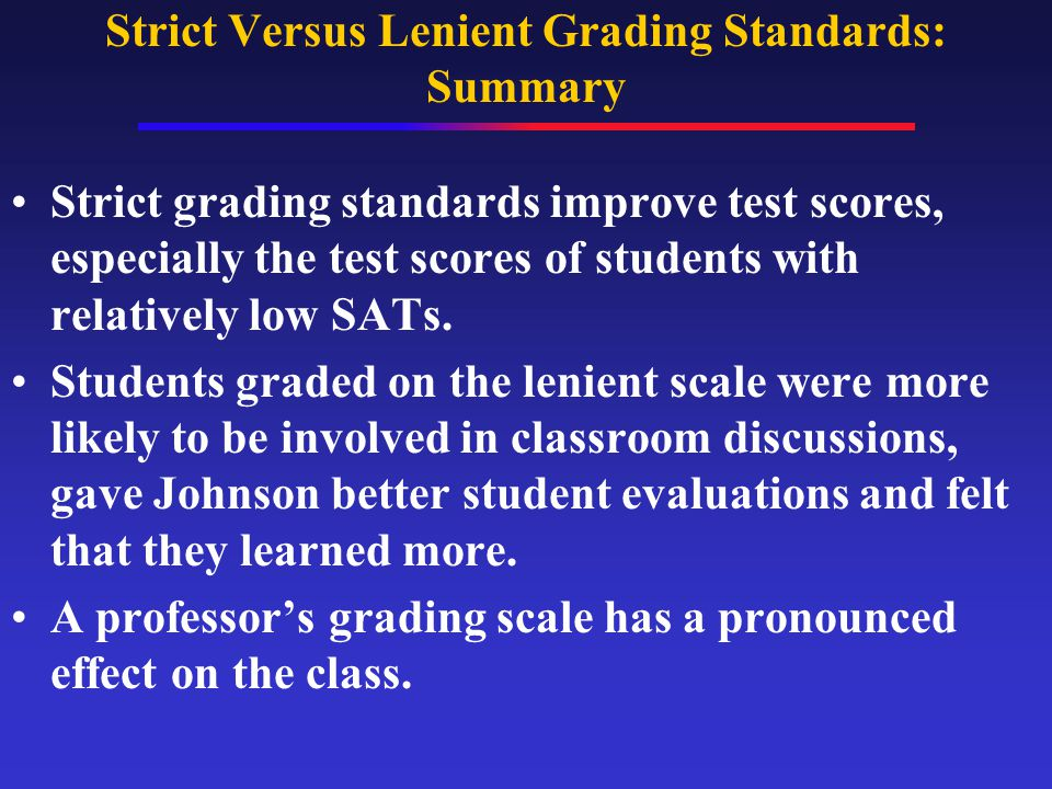 Strict Versus Lenient Grading Standards: Summary Strict grading standards improve test scores, especially the test scores of students with relatively low SATs.