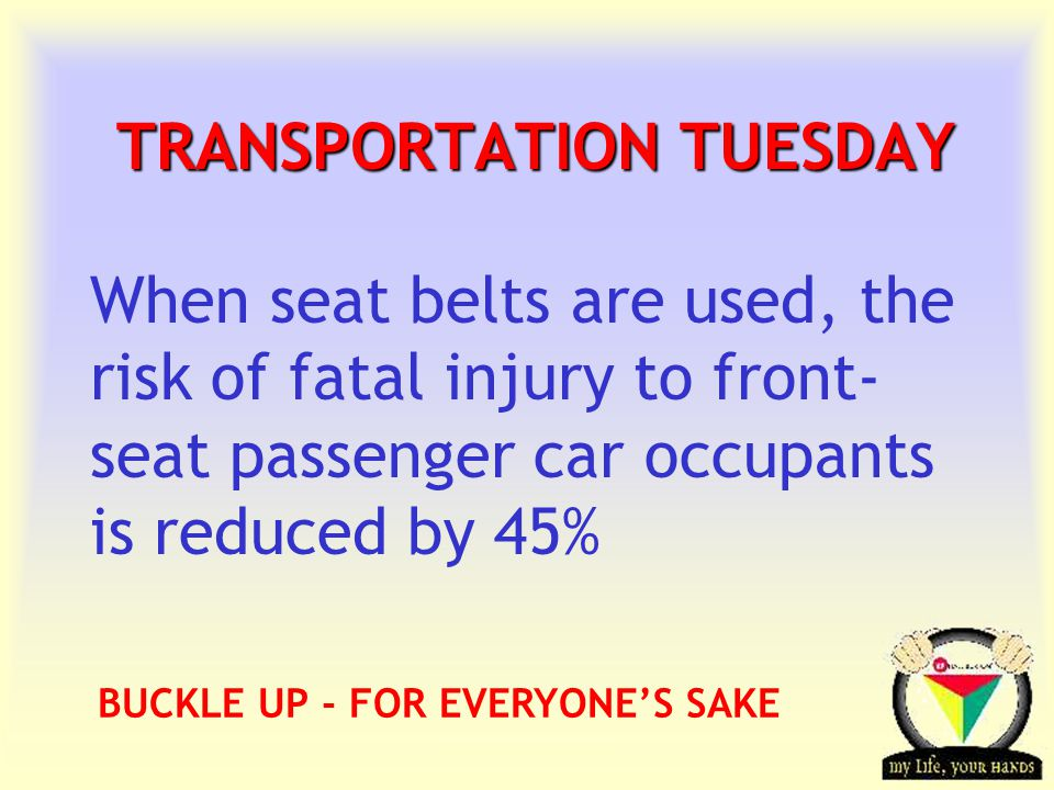 Transportation Tuesday TRANSPORTATION TUESDAY When seat belts are used, the risk of fatal injury to front- seat passenger car occupants is reduced by 45% BUCKLE UP - FOR EVERYONE'S SAKE