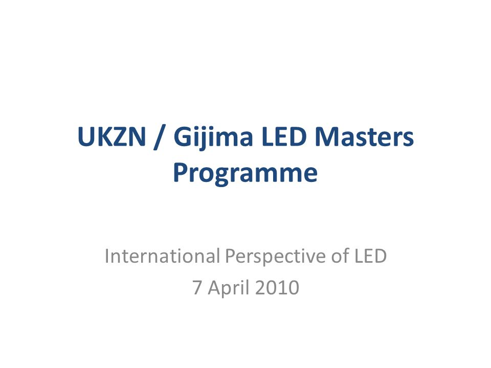 UKZN / Gijima LED Masters Programme International Perspective of LED 7 April 2010