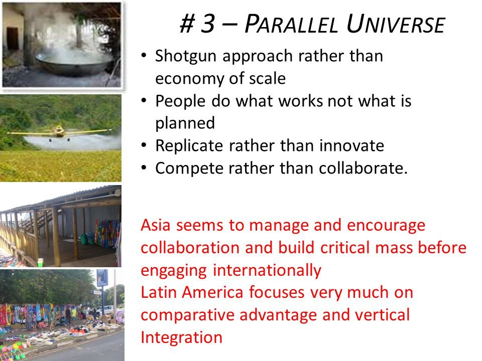 # 3 – P ARALLEL U NIVERSE Shotgun approach rather than economy of scale People do what works not what is planned Replicate rather than innovate Compete rather than collaborate.