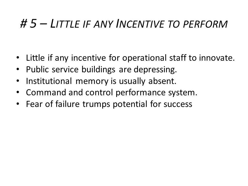 # 5 – L ITTLE IF ANY I NCENTIVE TO PERFORM Little if any incentive for operational staff to innovate.