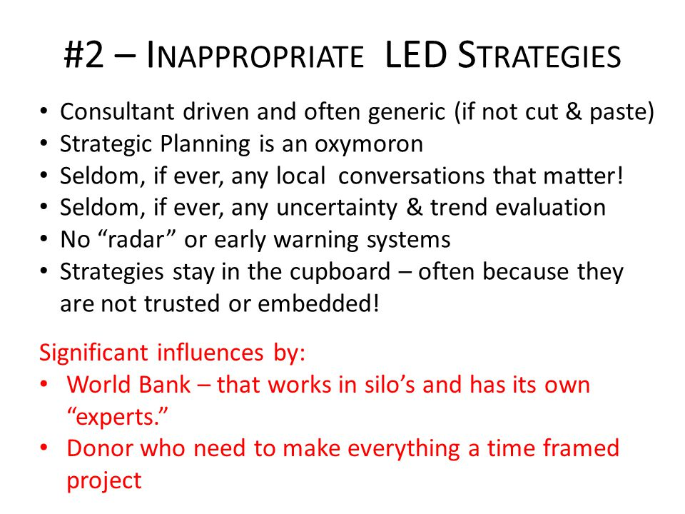 #2 – I NAPPROPRIATE LED S TRATEGIES Consultant driven and often generic (if not cut & paste) Strategic Planning is an oxymoron Seldom, if ever, any local conversations that matter.