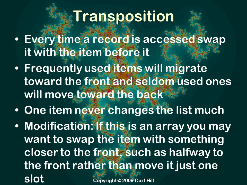 Transposition Every time a record is accessed swap it with the item before it Frequently used items will migrate toward the front and seldom used ones will move toward the back One item never changes the list much Modification: If this is an array you may want to swap the item with something closer to the front, such as halfway to the front rather than move it just one slot Copyright © 2009 Curt Hill