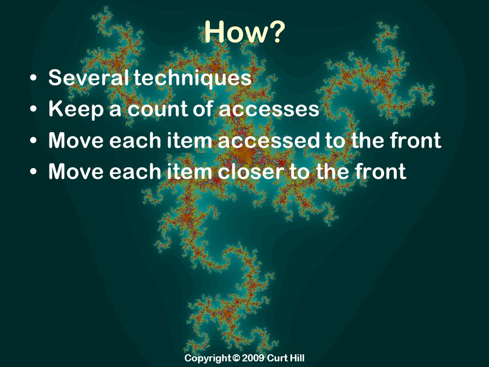 How? Several techniques Keep a count of accesses Move each item accessed to the front Move each item closer to the front Copyright © 2009 Curt Hill