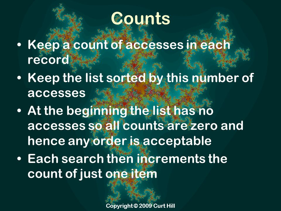Counts Again Incrementing the count does not provoke a full sort of the list Rather you just move that item forward until its count is larger than the next and smaller than the prior The disadvantage of this approach –Extra storage in the list for the count Once a large number of accesses have occurred things do not move very far Copyright © 2009 Curt Hill