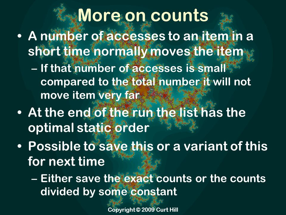 More on counts A number of accesses to an item in a short time normally moves the item –If that number of accesses is small compared to the total number it will not move item very far At the end of the run the list has the optimal static order Possible to save this or a variant of this for next time –Either save the exact counts or the counts divided by some constant Copyright © 2009 Curt Hill