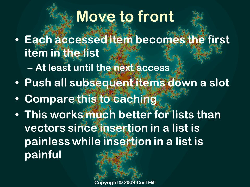 Move to front Each accessed item becomes the first item in the list –At least until the next access Push all subsequent items down a slot Compare this to caching This works much better for lists than vectors since insertion in a list is painless while insertion in a list is painful Copyright © 2009 Curt Hill