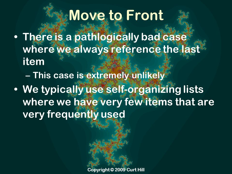 Move to Front There is a pathlogically bad case where we always reference the last item –This case is extremely unlikely We typically use self-organizing lists where we have very few items that are very frequently used Copyright © 2009 Curt Hill