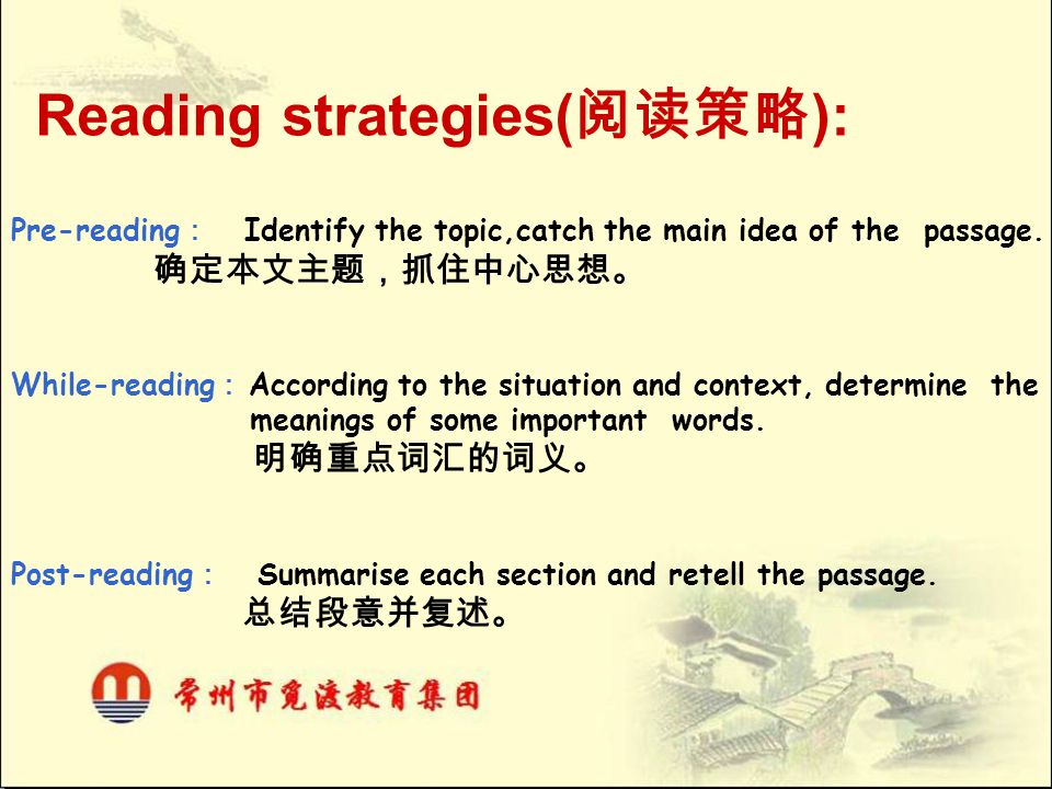 Reading strategies( 阅读策略 ): Pre-reading : Identify the topic,catch the main idea of the passage. 确定本文主题,抓住中心思想。 While-reading : According to the situa