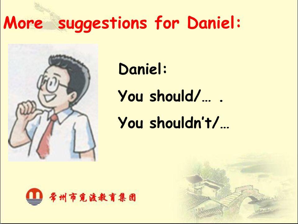 More suggestions for Daniel: Daniel: You should/…. You shouldn't/…