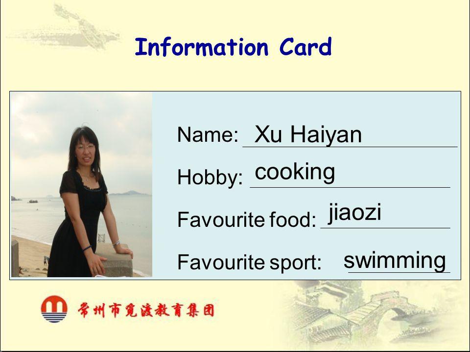 Information Card Name: Hobby: Favourite food: Favourite sport: Xu Haiyan jiaozi cooking swimming
