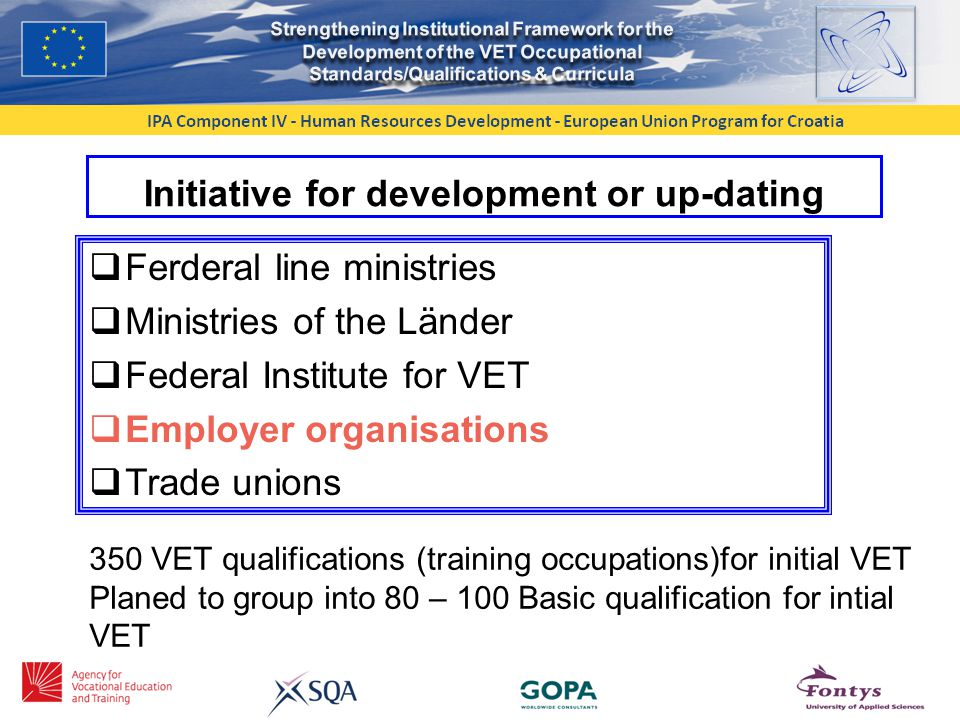 Initiative for development or up-dating  Ferderal line ministries  Ministries of the Länder  Federal Institute for VET  Employer organisations  Trade unions 350 VET qualifications (training occupations)for initial VET Planed to group into 80 – 100 Basic qualification for intial VET