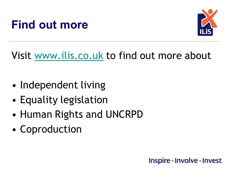 Visit www.ilis.co.uk to find out more aboutwww.ilis.co.uk Independent living Equality legislation Human Rights and UNCRPD Coproduction Find out more