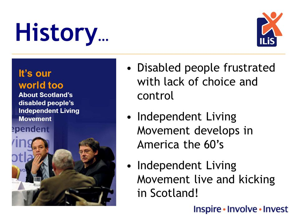 History … It's our world too About Scotland's disabled people's Independent Living Movement Disabled people frustrated with lack of choice and control Independent Living Movement develops in America the 60's Independent Living Movement live and kicking in Scotland!