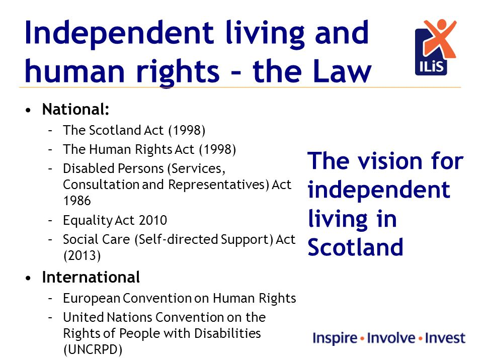 Independent living and human rights – the Law National: –The Scotland Act (1998) –The Human Rights Act (1998) –Disabled Persons (Services, Consultation and Representatives) Act 1986 –Equality Act 2010 –Social Care (Self-directed Support) Act (2013) International –European Convention on Human Rights –United Nations Convention on the Rights of People with Disabilities (UNCRPD) The vision for independent living in Scotland