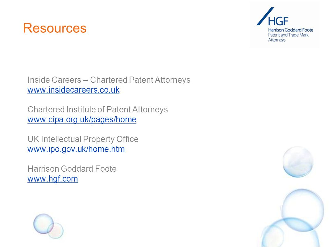 Resources Inside Careers – Chartered Patent Attorneys www.insidecareers.co.uk Chartered Institute of Patent Attorneys www.cipa.org.uk/pages/home UK Intellectual Property Office www.ipo.gov.uk/home.htm Harrison Goddard Foote www.hgf.com