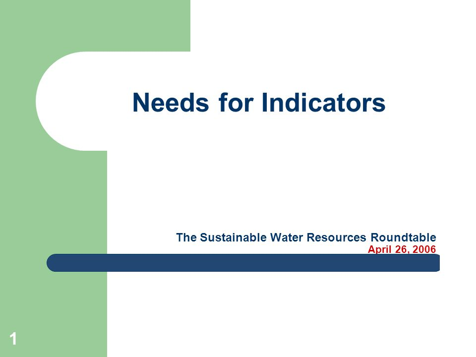 1 The Sustainable Water Resources Roundtable April 26, 2006 Needs for Indicators