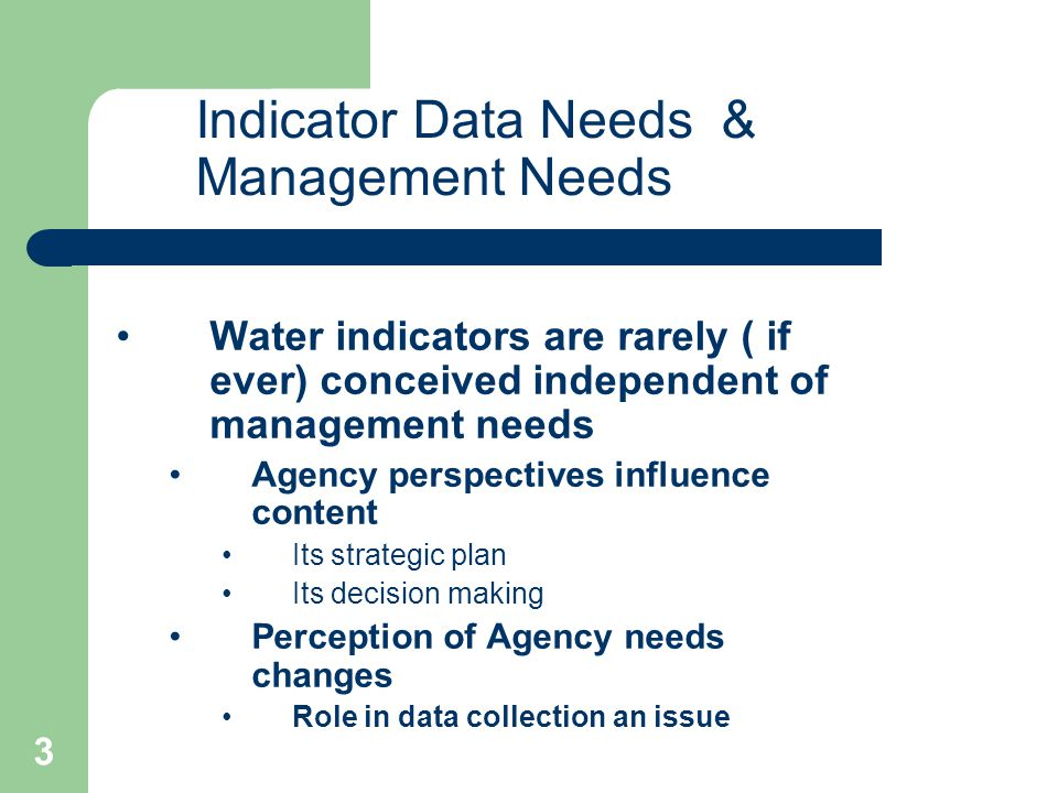 3 Water indicators are rarely ( if ever) conceived independent of management needs Agency perspectives influence content Its strategic plan Its decision making Perception of Agency needs changes Role in data collection an issue Indicator Data Needs & Management Needs