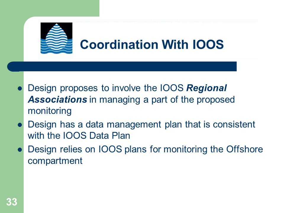 33 Design proposes to involve the IOOS Regional Associations in managing a part of the proposed monitoring Design has a data management plan that is consistent with the IOOS Data Plan Design relies on IOOS plans for monitoring the Offshore compartment Coordination With IOOS