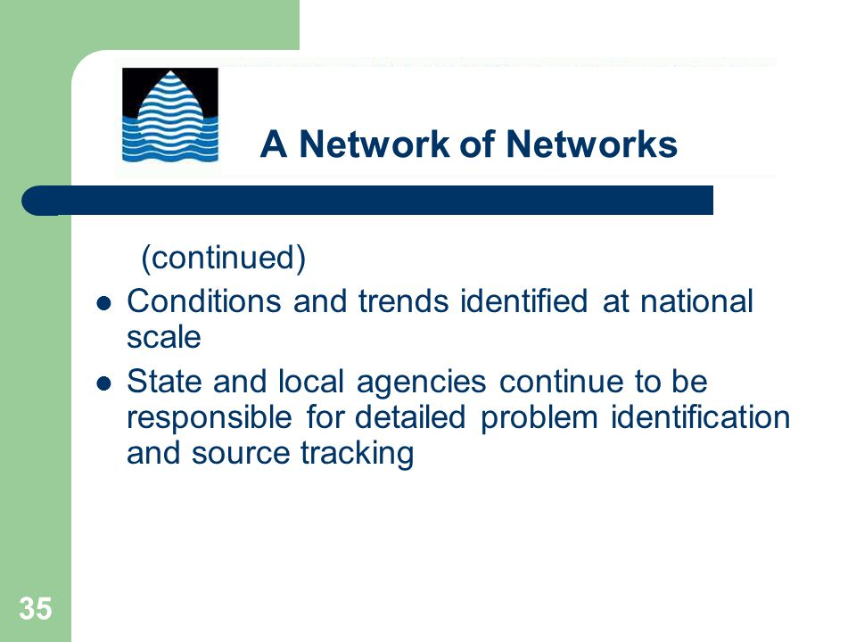 35 (continued) Conditions and trends identified at national scale State and local agencies continue to be responsible for detailed problem identification and source tracking A Network of Networks