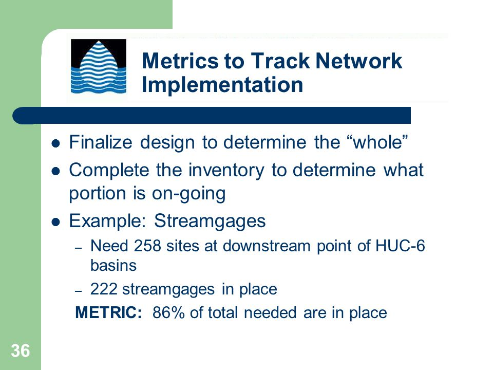 36 Finalize design to determine the whole Complete the inventory to determine what portion is on-going Example: Streamgages – Need 258 sites at downstream point of HUC-6 basins – 222 streamgages in place METRIC: 86% of total needed are in place Metrics to Track Network Implementation