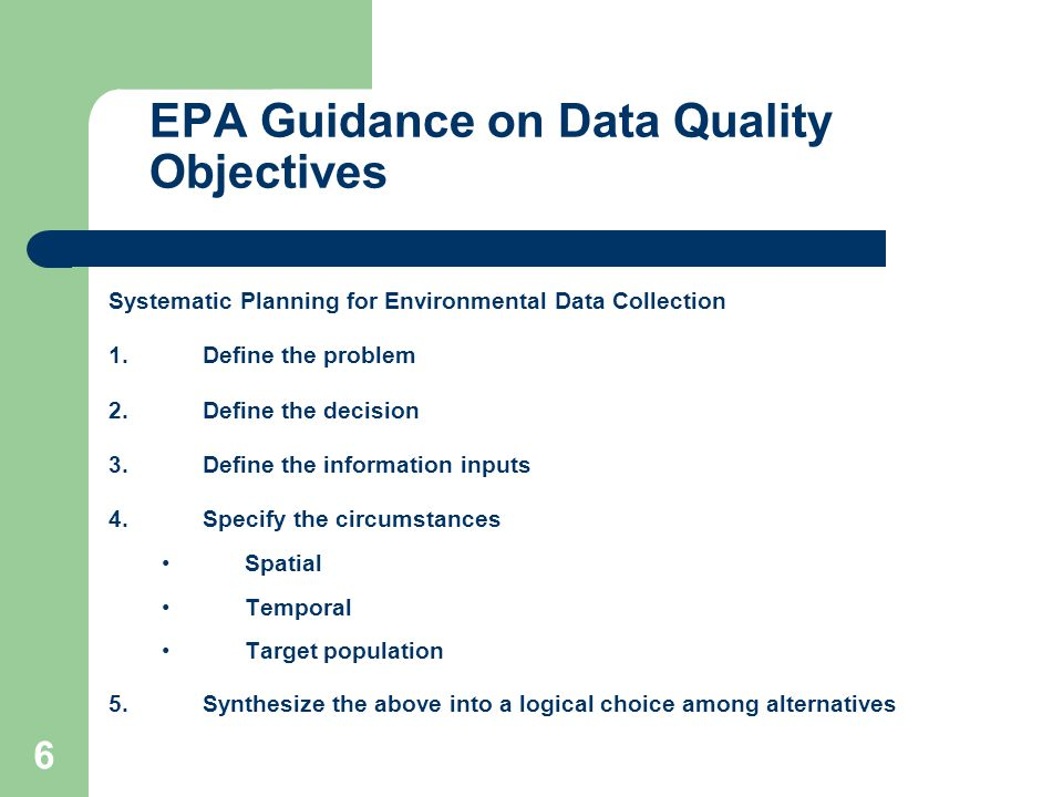 6 Systematic Planning for Environmental Data Collection 1.Define the problem 2.Define the decision 3.Define the information inputs 4.Specify the circumstances Spatial Temporal Target population 5.Synthesize the above into a logical choice among alternatives EPA Guidance on Data Quality Objectives