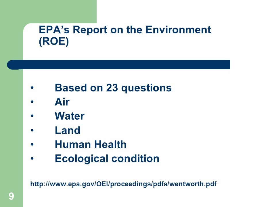 9 Based on 23 questions Air Water Land Human Health Ecological condition http://www.epa.gov/OEI/proceedings/pdfs/wentworth.pdf EPA's Report on the Environment (ROE)